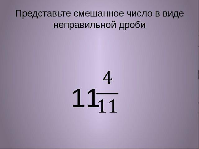 Представьте смешанное число в виде неправильной дроби 11
