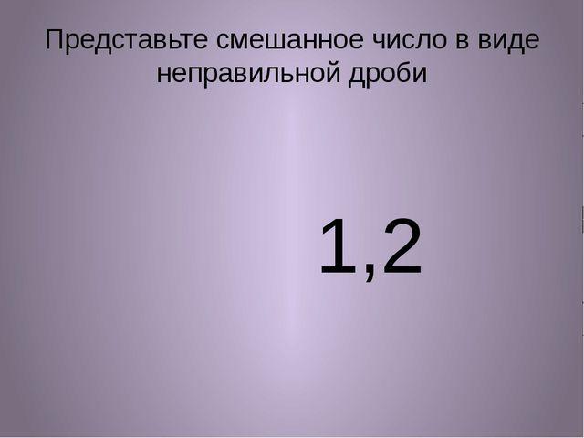 Представьте смешанное число в виде неправильной дроби 1,2