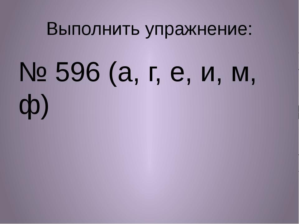 Выполнить упражнение: № 596 (а, г, е, и, м, ф)