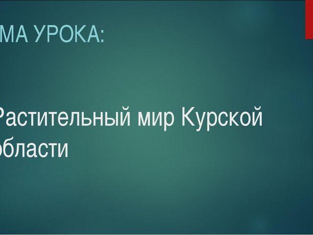 Растительный мир Курской области ТЕМА УРОКА: