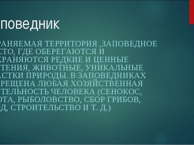 Заповедник ОХРАНЯЕМАЯ ТЕРРИТОРИЯ,ЗАПОВЕДНОЕ МЕСТО, ГДЕ ОБЕРЕГАЮТСЯ И СОХРАНЯ...