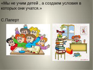 «Мы не учим детей , а создаем условия в которых они учатся.» С.Паперт