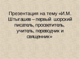 Презентация на тему «И.М. Штыгашев – первый шорский писатель, просветитель, у
