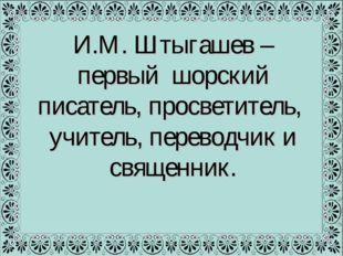 И.М. Штыгашев – первый шорский писатель, просветитель, учитель, переводчик и
