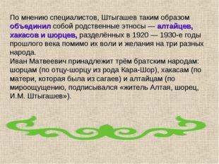 По мнению специалистов, Штыгашев таким образом объединил собой родственные эт