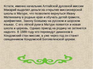 Кстати, именно начальник Алтайской духовной миссии Макарий выделил деньги на