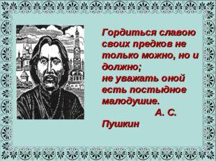 Гордиться славою своих предков не только можно, но и должно; не уважать оной