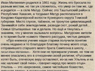 Иван Матвеевич родился в 1861 году. Жизнь его бросала по разным местам, но та
