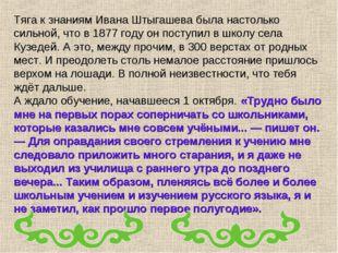 Тяга к знаниям Ивана Штыгашева была настолько сильной, что в 1877 году он пос