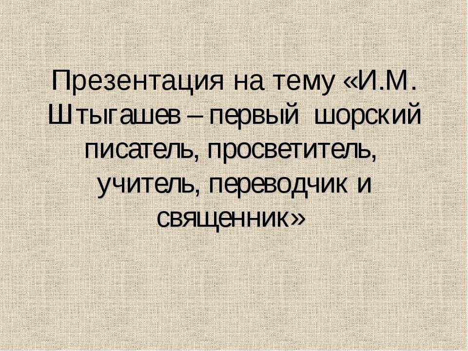 Презентация на тему «И.М. Штыгашев – первый шорский писатель, просветитель, у...