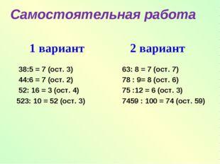 1 вариант 38:5 = 7 (ост. 3) 44:6 = 7 (ост. 2) 52: 16 = 3 (ост. 4) 523: 10 = 5