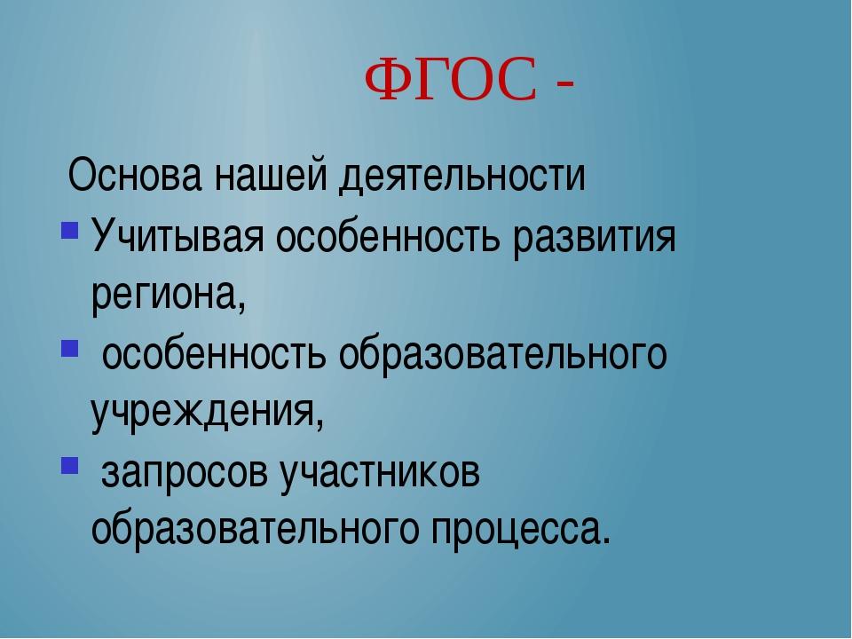 ФГОС - Основа нашей деятельности Учитывая особенность развития региона, особе...
