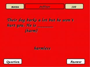 Suffixes Their dog barks a lot but he won't hurt you. He is ______ (harm) har