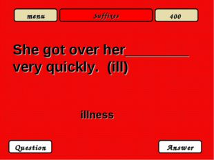 Suffixes She got over her________ very quickly. (ill) illness Question Answer