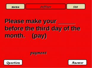 Suffixes Please make your _____ before the third day of the month. (pay) paym