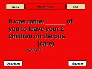 Mixed forms It was rather______ of you to leave your 2 children on the bus. (