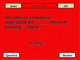 Mixed forms The tobacco companies understood the ______ effects of smoking. (