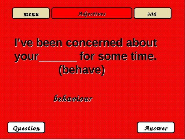 Adjectives I've been concerned about your______ for some time. (behave) behav...