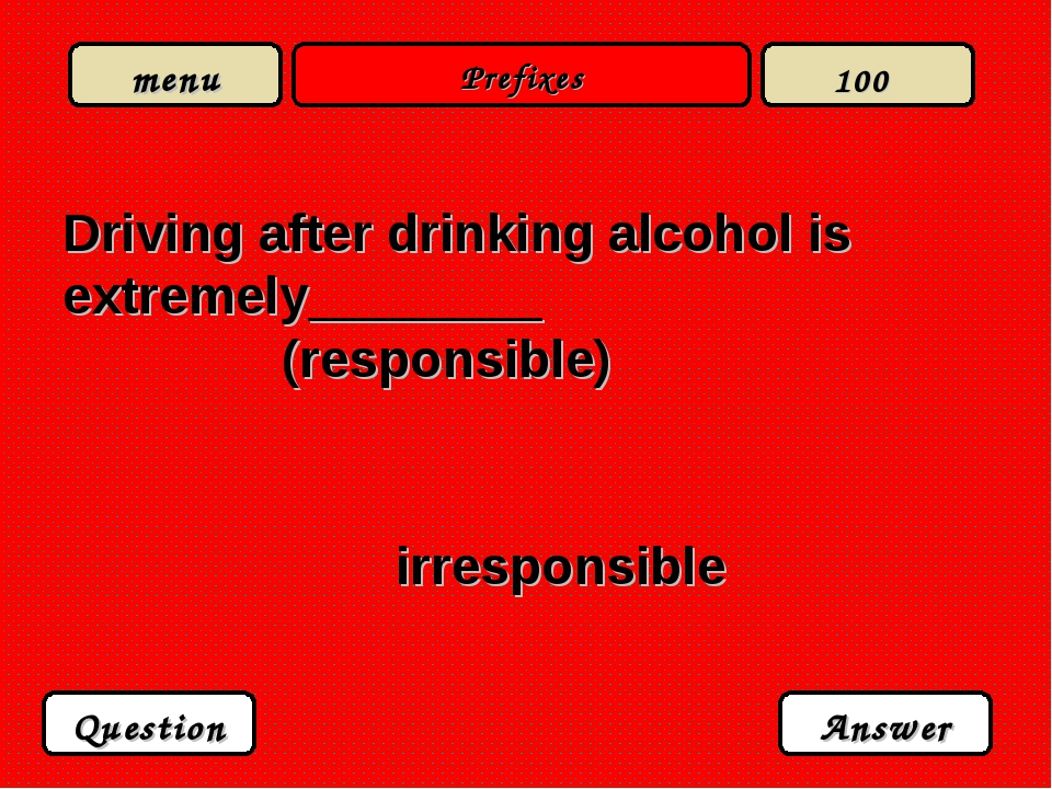 Prefixes Driving after drinking alcohol is extremely________ (responsible) ir...