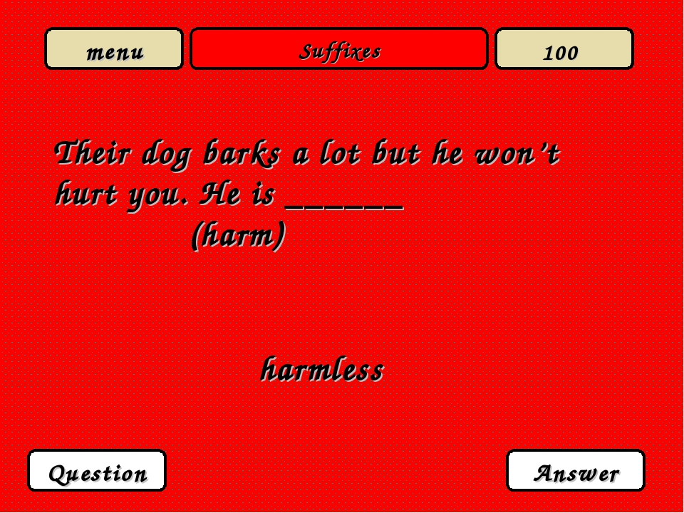 Suffixes Their dog barks a lot but he won't hurt you. He is ______ (harm) har...
