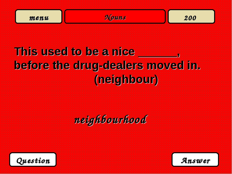 Nouns This used to be a nice ______, before the drug-dealers moved in. (neigh...