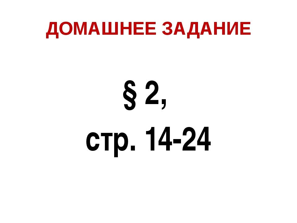 ДОМАШНЕЕ ЗАДАНИЕ § 2, стр. 14-24