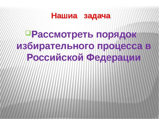 Нашиа задача Рассмотреть порядок избирательного процесса в Российской Федерации