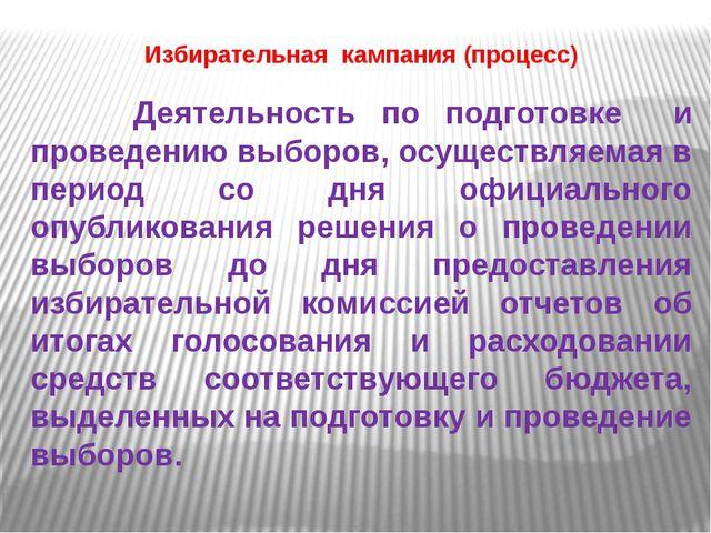 Избирательная кампания (процесс) Деятельность по подготовке и проведению выбо...