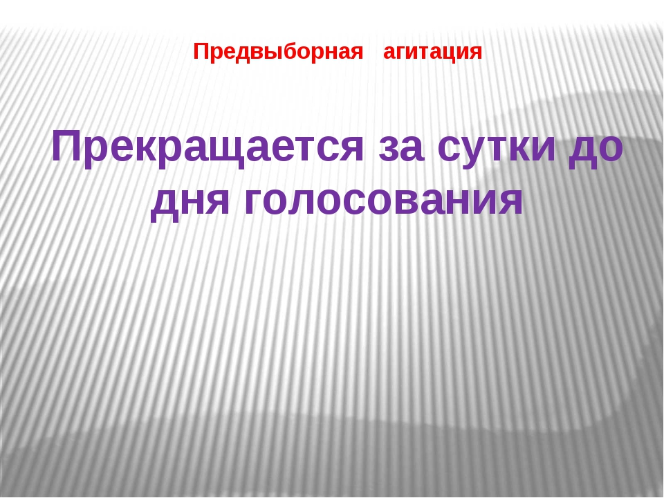 Предвыборная агитация Прекращается за сутки до дня голосования