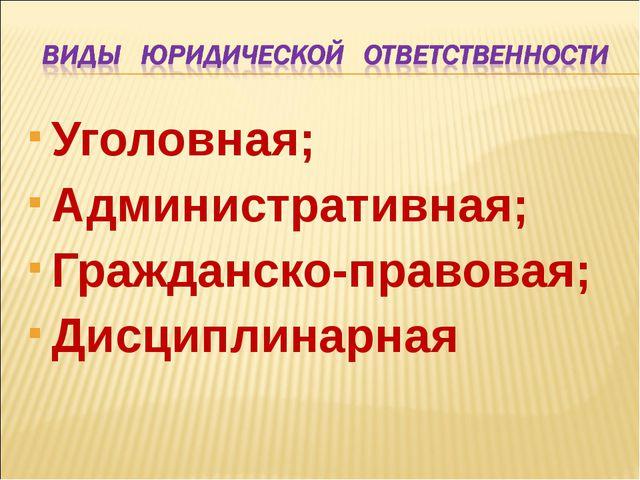 Уголовная; Административная; Гражданско-правовая; Дисциплинарная