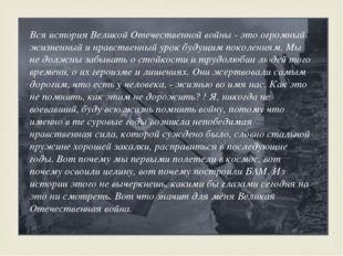 Вся история Великой Отечественной войны - это огромный жизненный и нравствен