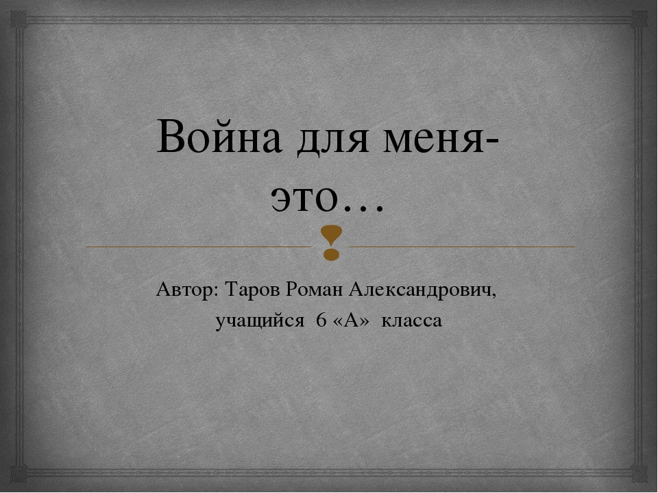 Война для меня- это… Автор: Таров Роман Александрович, учащийся 6 «А» класса 