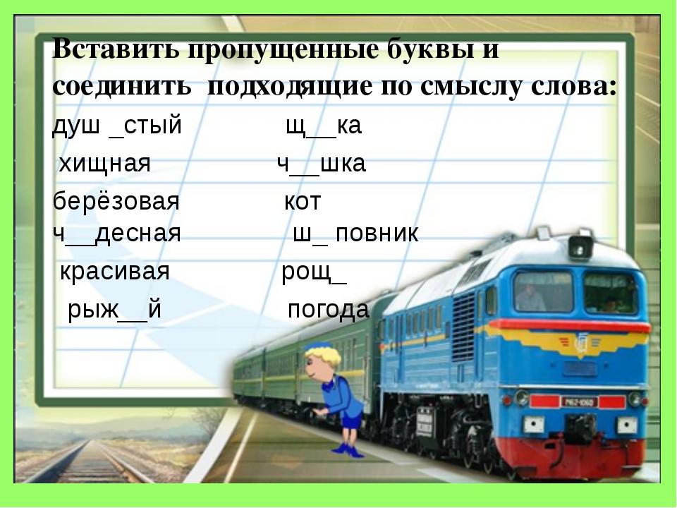 Вставить пропущенные буквы и соединить подходящие по смыслу слова: душ _стый...