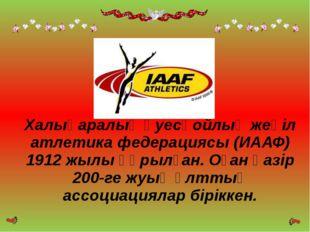 Халықаралық әуесқойлық жеңіл атлетика федерациясы (ИААФ) 1912 жылы құрылған.