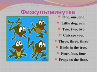 Физкультминутка One, one, one Little dog, run. Two, two, two Cats see you. Th