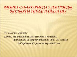 Жұмыстың авторы: Кемелұлы атындағы жалпы орта мектебінің физика және информат