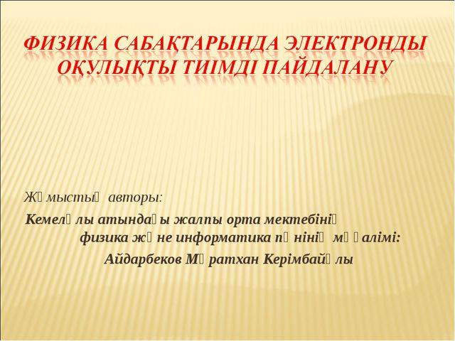 Жұмыстың авторы: Кемелұлы атындағы жалпы орта мектебінің физика және информат...