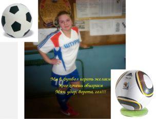 Мы в футбол играть желаем Кого хочешь обыграем Мяч, удар, ворота, гол!!!