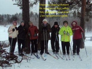 Утром солнышко встает На лыжню нас всех зовет. Как прекрасен лес зимой! Снег