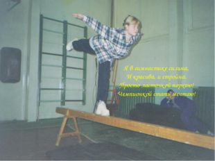 Я в гимнастике сильна, И красива, и стройна. Просто ласточкой порхаю! Чемпион