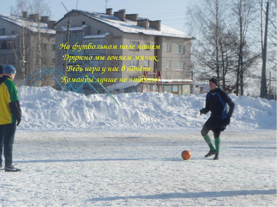 На футбольном поле нашем Дружно мы гоняем мячик Ведь игра у нас в почёте, Ком...