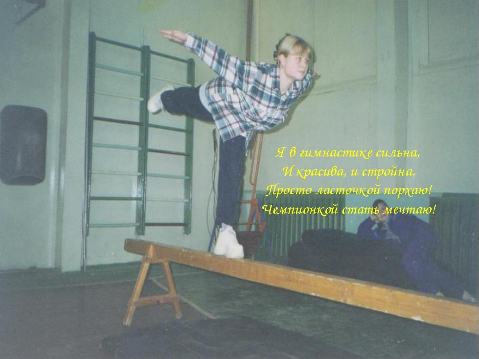 Я в гимнастике сильна, И красива, и стройна. Просто ласточкой порхаю! Чемпион...