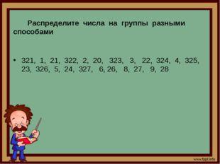 Распределите числа на группы разными способами 321, 1, 21, 322, 2, 20, 323,