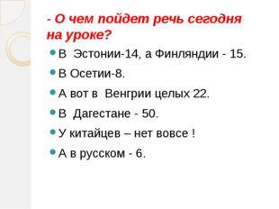 - О чем пойдет речь сегодня на уроке? В Эстонии-14, а Финляндии - 15. В Осети