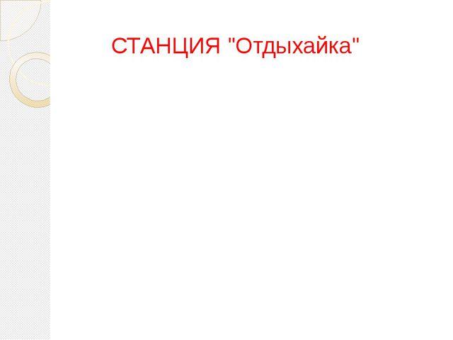"""СТАНЦИЯ """"Отдыхайка"""""""