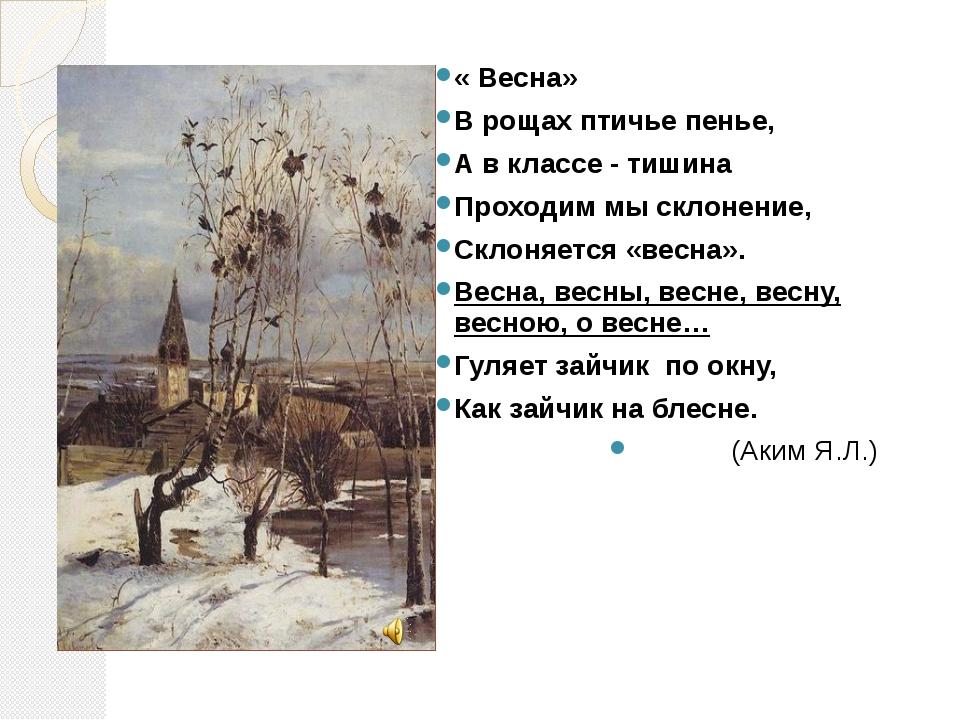 « Весна» В рощах птичье пенье, А в классе - тишина Проходим мы склонение, Скл...