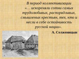 В период коллективизации «… искореняли сотни самых трудолюбивых, распорядливы
