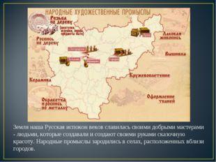 Земля наша Русская испокон веков славилась своими добрыми мастерами - людьми,