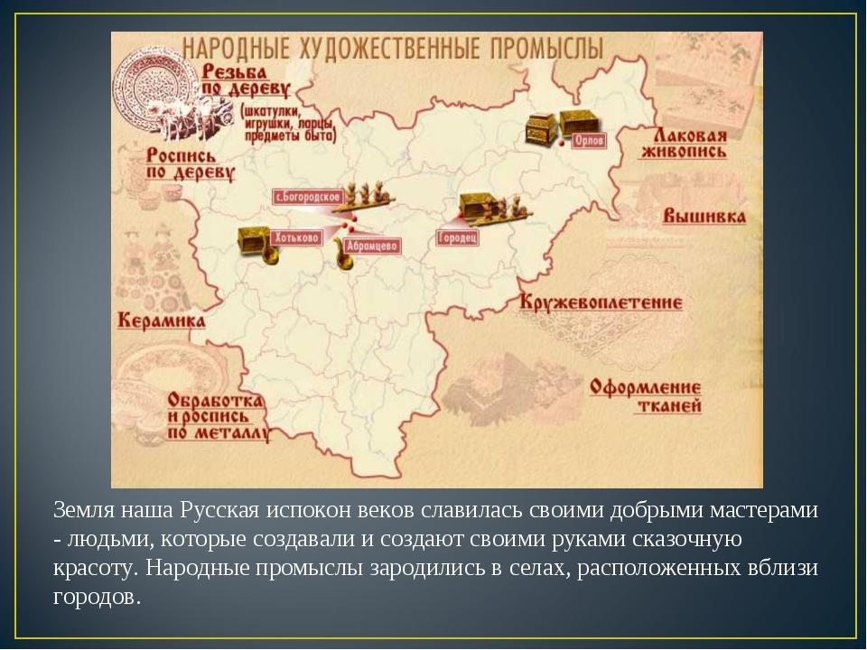 Земля наша Русская испокон веков славилась своими добрыми мастерами - людьми,...