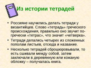 Из истории тетрадей Россияне научились делать тетради у византийцев. Слово «т